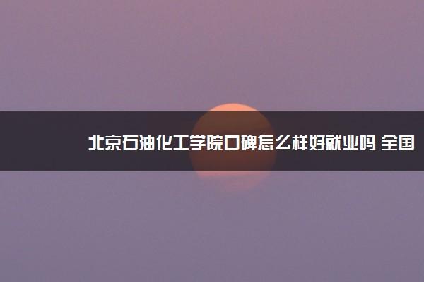 北京石油化工学院口碑怎么样好就业吗 全国排名第几