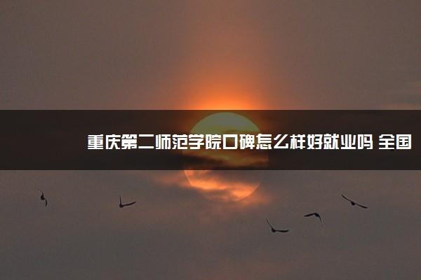 重庆第二师范学院口碑怎么样好就业吗 全国排名第几