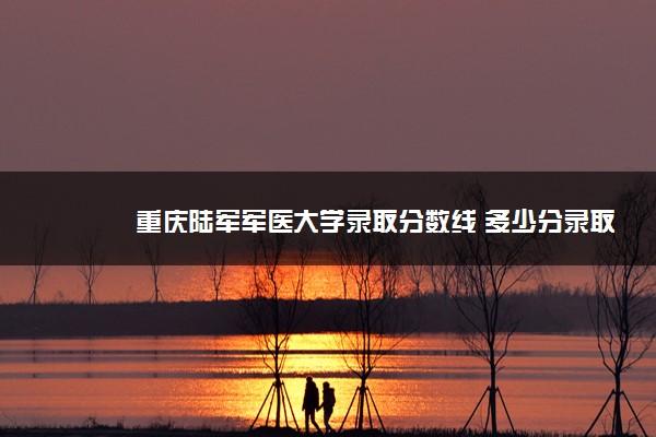 重庆陆军军医大学录取分数线 多少分录取