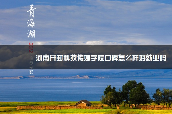 河南开封科技传媒学院口碑怎么样好就业吗 全国排名第几