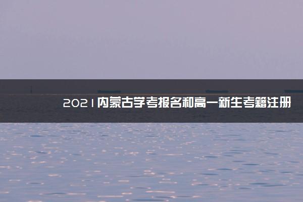 2021内蒙古学考报名和高一新生考籍注册开始时间