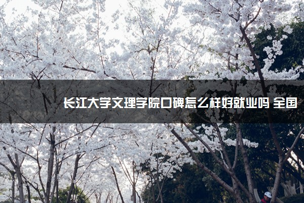 长江大学文理学院口碑怎么样好就业吗 全国排名第几