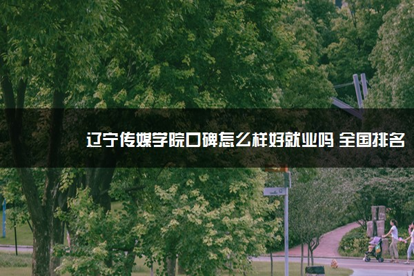 辽宁传媒学院口碑怎么样好就业吗 全国排名第几