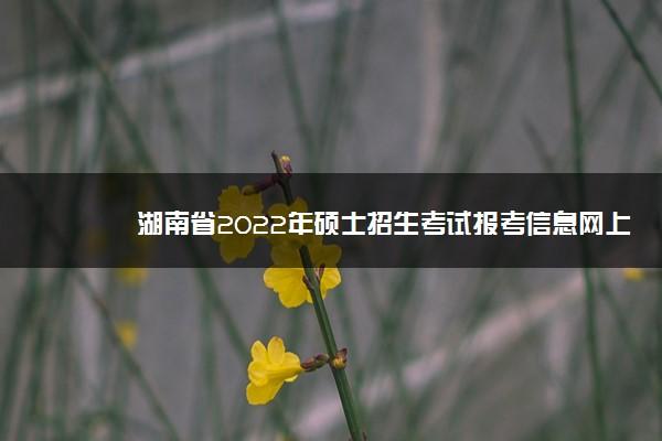 湖南省2022年硕士招生考试报考信息网上确认时间