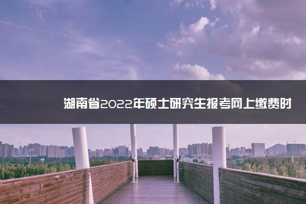 湖南省2022年硕士研究生报考网上缴费时间