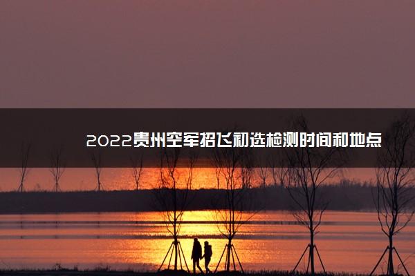 2022贵州空军招飞初选检测时间和地点 在哪体检