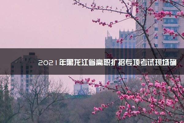 2021年黑龙江省高职扩招专项考试现场确认延迟