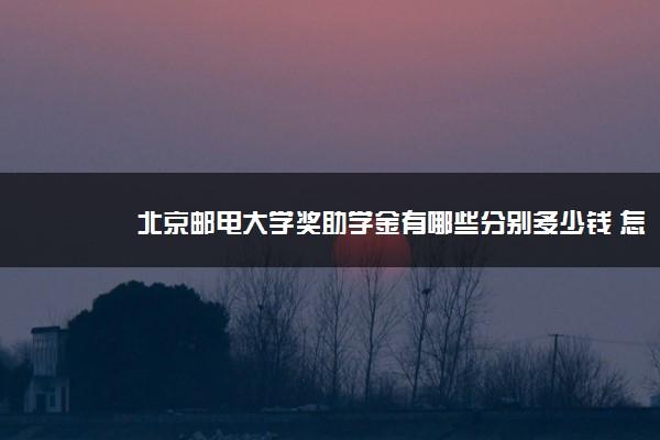 北京邮电大学奖助学金有哪些分别多少钱 怎么申请评定