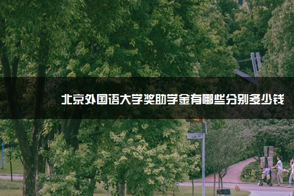 北京外国语大学奖助学金有哪些分别多少钱 怎么申请评定