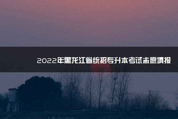 2022年黑龙江省统招专升本考试志愿填报时间安排