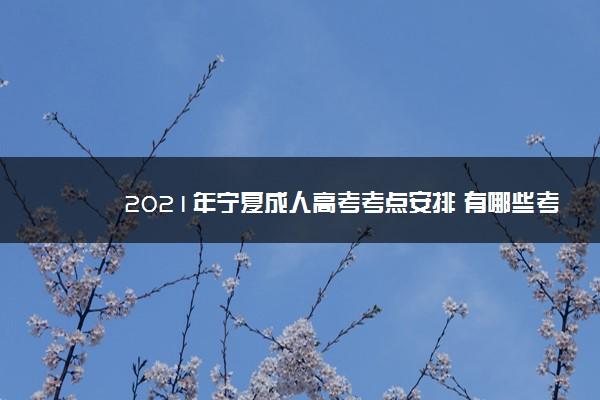 2021年宁夏成人高考考点安排 有哪些考点