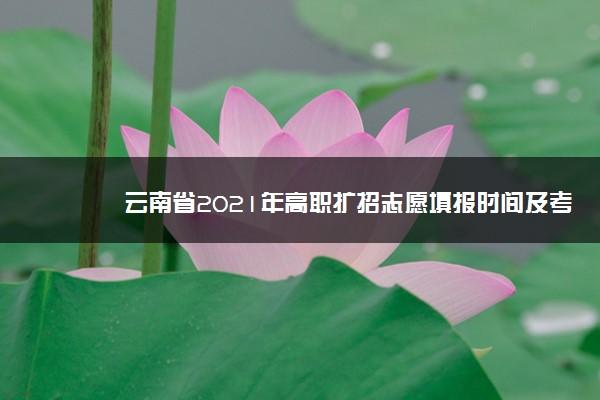 云南省2021年高职扩招志愿填报时间及考生须知