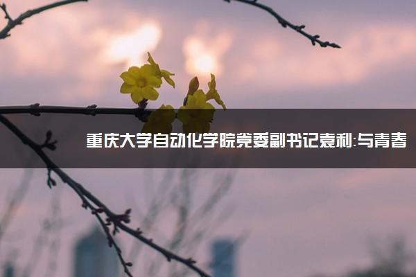 重庆大学自动化学院党委副书记袁利:与青春对话,与学子同行
