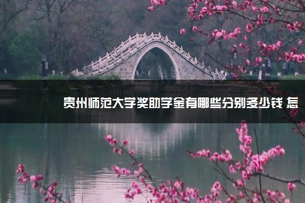 贵州师范大学奖助学金有哪些分别多少钱 怎么申请评定