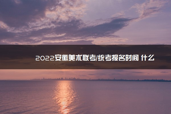 2022安徽美术联考/统考报名时间 什么时候报名