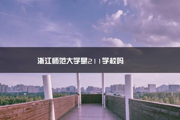 浙江师范大学是211学校吗