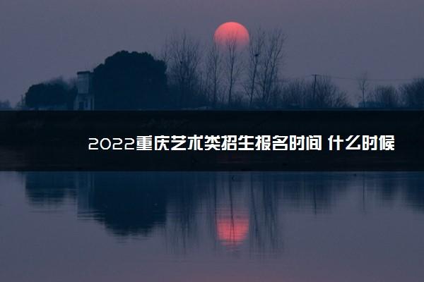 2022重庆艺术类招生报名时间 什么时候报名