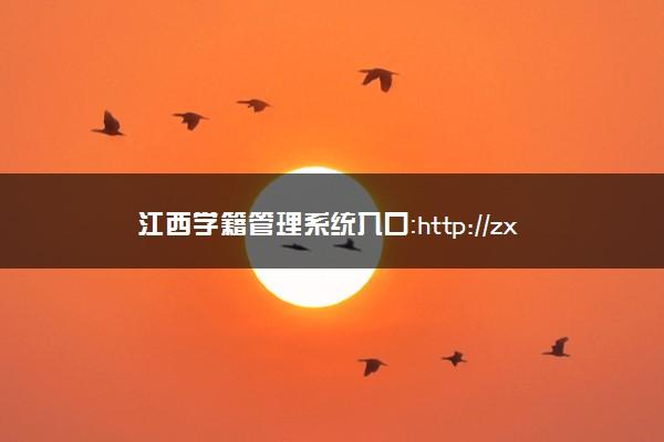 江西学籍管理系统入口:http://zxxs.jxedu.gov.cn/
