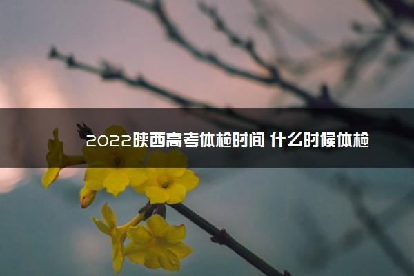 2022陕西高考体检时间 什么时候体检