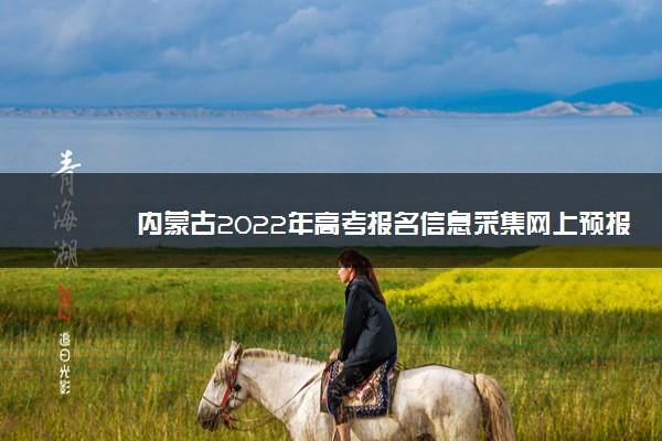 内蒙古2022年高考报名信息采集网上预报名怎么报