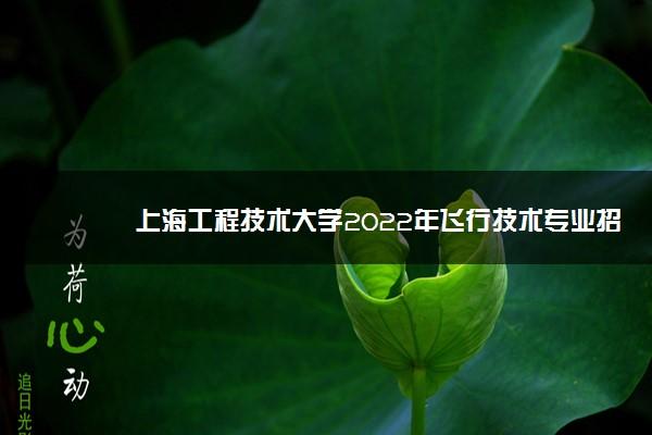 上海工程技术大学2022年飞行技术专业招生简章(河南)