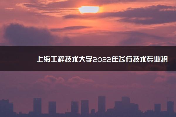 上海工程技术大学2022年飞行技术专业招生简章(安徽)