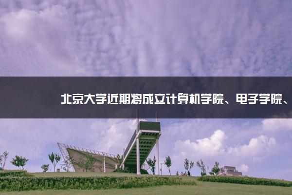 北京大学近期将成立计算机学院、电子学院、智能学院