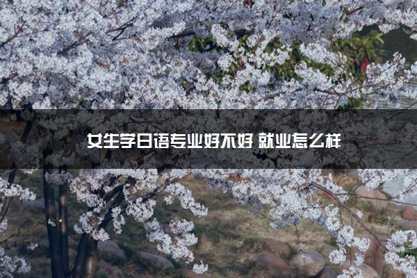 女生学日语专业好不好 就业怎么样