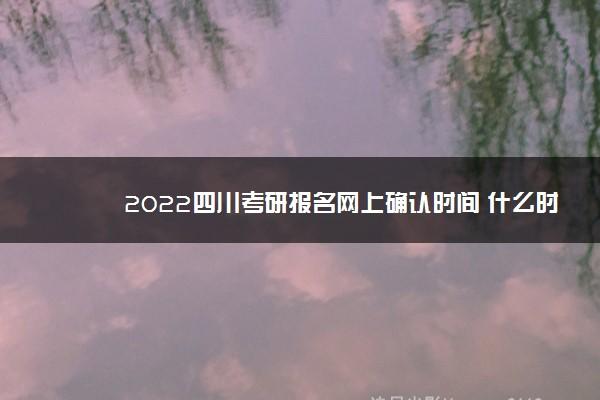 2022四川考研报名网上确认时间 什么时候确认信息
