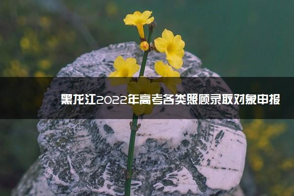 黑龙江2022年高考各类照顾录取对象申报和审查时间及程序