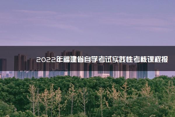 2022年福建省自学考试实践性考核课程报名及考试时间